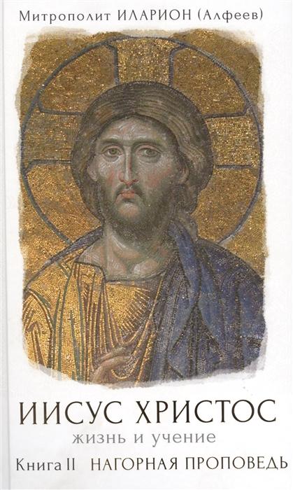 Митрополит Иларион (Алфеев) Иисус Христос Жизнь и учение В шести книгах Книга вторая Нагорная проповедь цена и фото