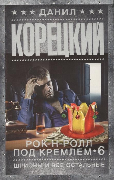 Корецкий Д. Рок-н-ролл под Кремлем Книга 6 Шпионы и все остальные цена