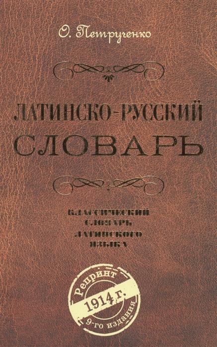 Петрученко О. Латинско-русский словарь Репринт 9 издания 1914 г