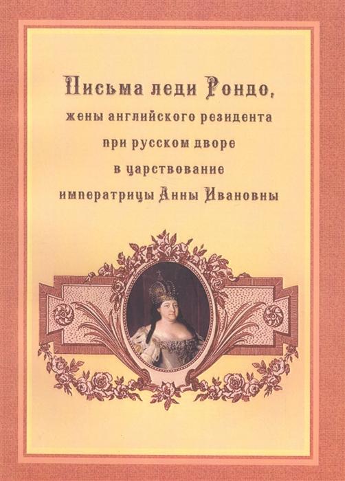 Письма леди Рондо жены английского резидента при русском дворе в царствование императрицы Анны Ивановны