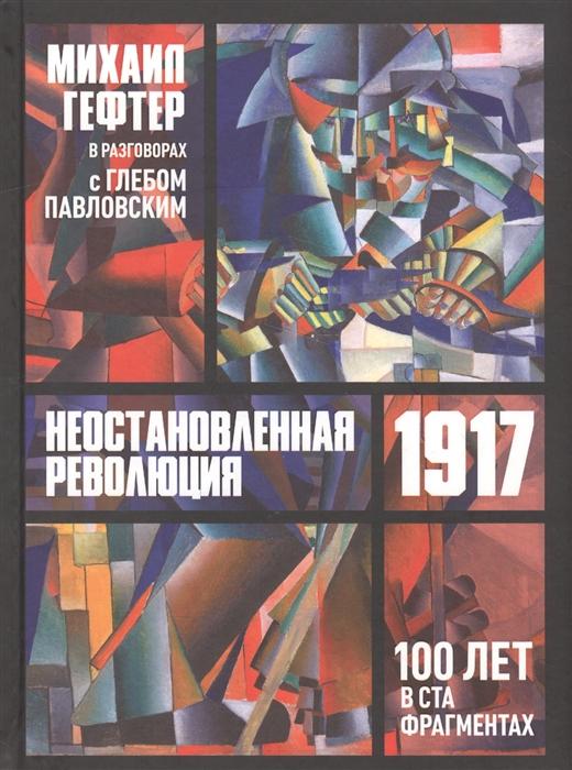 Гефтер М. 1917 Неостановленная революция Сто лет в ста фрагментах Разговоры с Глебом Павлоским