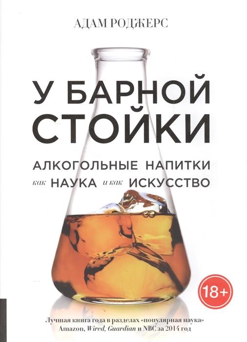 Роджерс А. У барной стойки Алкогольные напитки как наука и как искусство