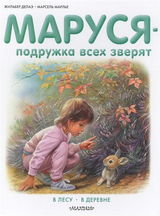 Делаэ Ж., Марлье М. Маруся - подружка всех зверят В лесу В деревне марлье м делаэ ж маруся маленькая принцесса