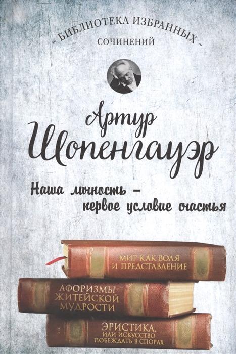 Шопенгауэр А. Мир как воля и представление Афоризмы житейской мудрости Эристика или Искусство побеждать в спорах