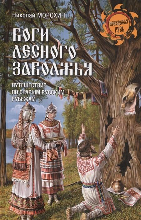 Морохин Н. Боги Лесного Заволжья Путешествие по старым русским рубежам