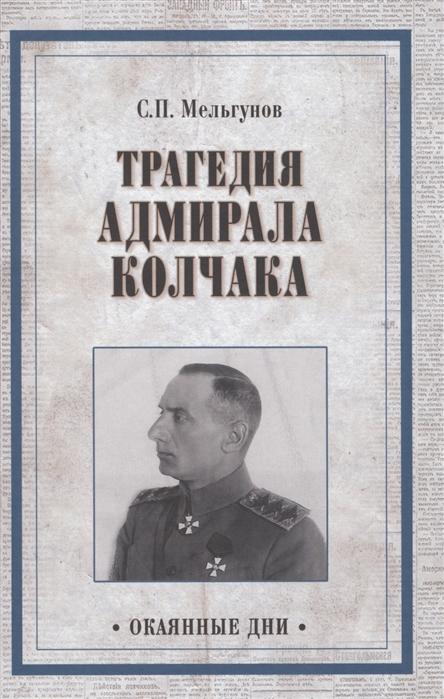 Мельгунов С. Трагедия адмирала Колчака