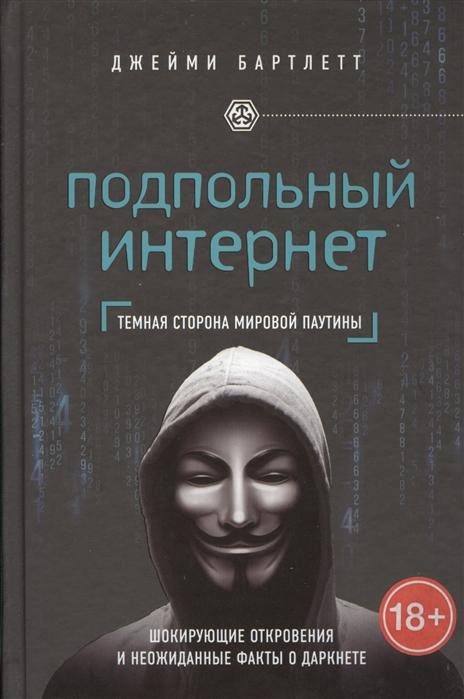 Бартлетт Дж. Подпольный интернет Темная сторона мировой паутины