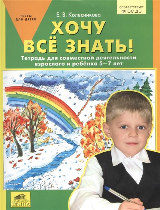 Колесникова Е. Хочу все знать Тетрадь для совместной деятельности взрослого и ребенка 5-7 лет