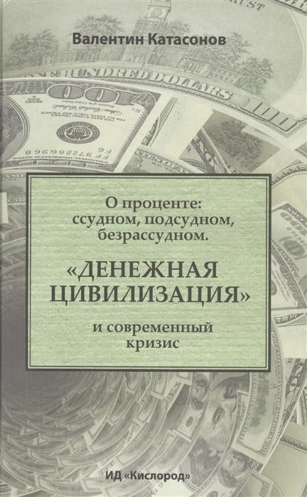 Катасонов В. Денежная цивилизация и современный кризис О проценте судном подсудном безрассудном
