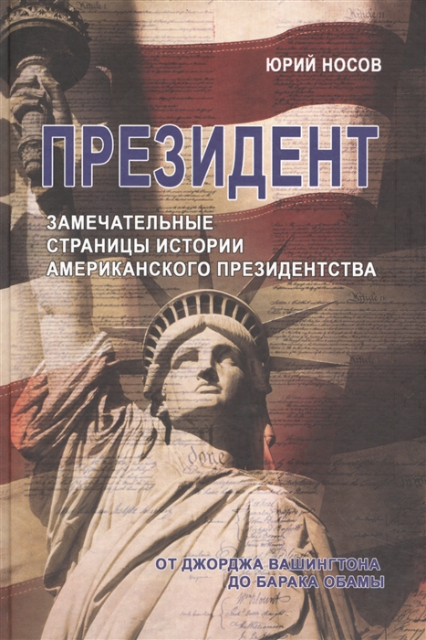 Носов Ю. Президент Замечательные страницы истории американского президентства от Джорджа Вашингтона до Барака Обамы