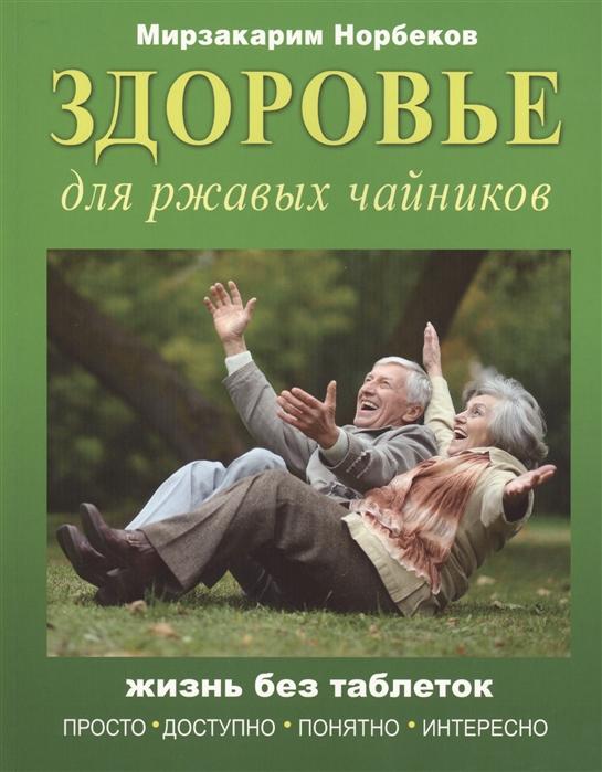 Норбеков М. Здоровье для ржавых чайников Жизнь без таблеток норбеков м жизнь без таблеток
