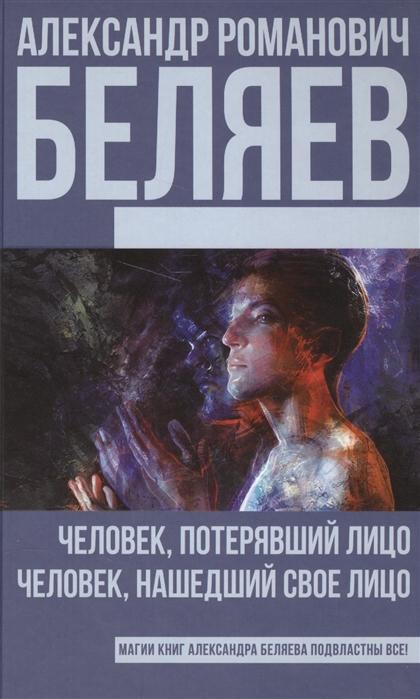 Беляев А. Человек потерявший лицо Человек нашедший свое лицо