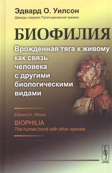 Уилсон Э. Биофилия Врожденная тяга к живому как связь человека с другими биологическими видами цены онлайн