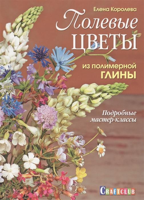 Королева Е. Полевые цветы из полимерной глины Подробные мастер-классы