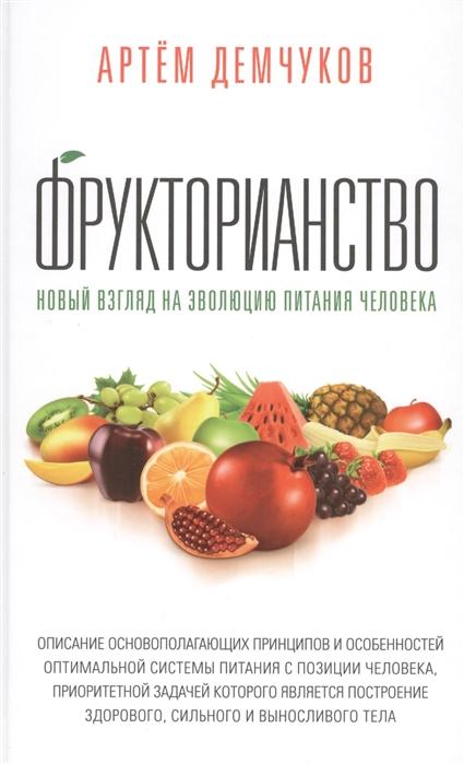 Демчуков А. Фрукторианство Новый взгляд на эволюцию питания человека современный взгляд на эволюцию