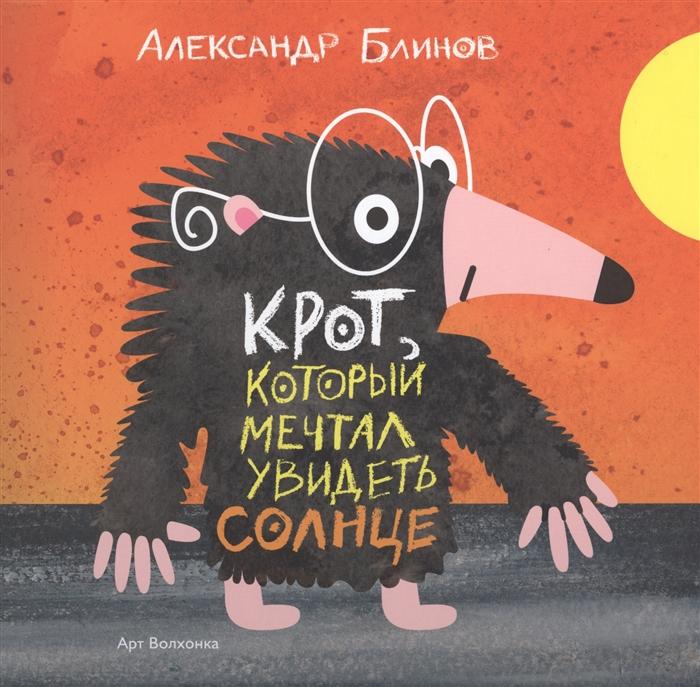 Блинов А. Крот который мечтал увидеть солнце