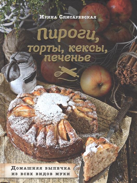 все цены на Слисаревская И. Пироги торты кексы печенье Домашняя выпечка из всех видов муки онлайн