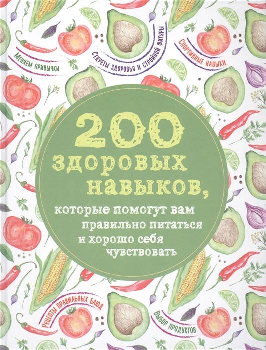 Сидорова А. (ред.) 200 здоровых навыков которые помогут вам правильно питаться и хорошо себя чувствовать