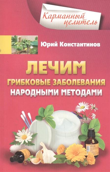 Константинов Ю. Лечим грибковые заболевания народными методами константинов ю боремся с анемией народными методами