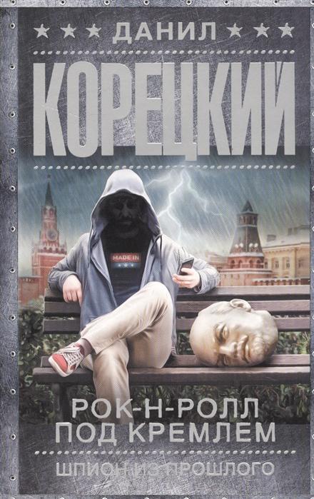 Корецкий Д. Рок-н-ролл под Кремлем Шпион из прошлого корецкий д рок н ролл под кремлем книга шестая шпионы и все остальные