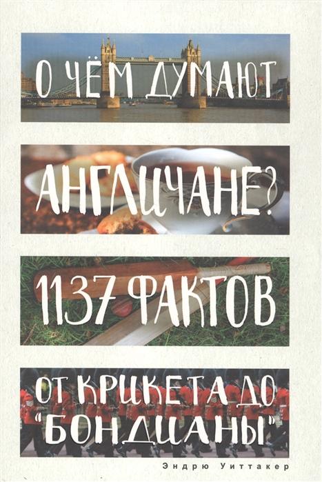 Уиттакер Э. О чем думают англичане 1137 фактов от крикета до Бондианы эндрю уиттакер книга невероятных историй романтичная франция 1480 фактов