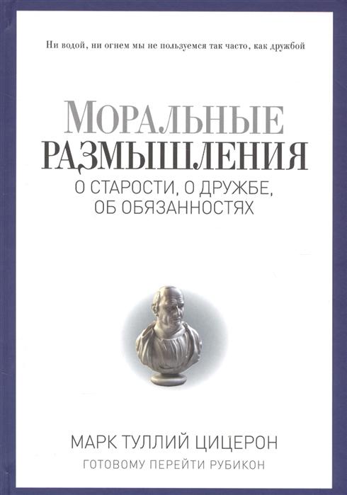 Цицерон М. Моральные размышления о старости о дружбе об обязанностях цицерон о природе богов