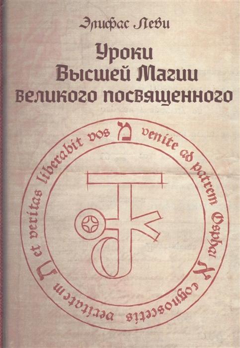 Леви Э. Уроки высшей магии великого посвященного Сборник писем Элифаса Леви