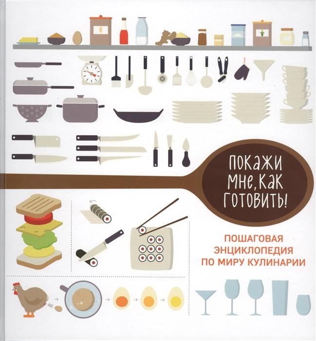 Покажи мне как готовить Пошаговая энциклопедия по миру кулинарии