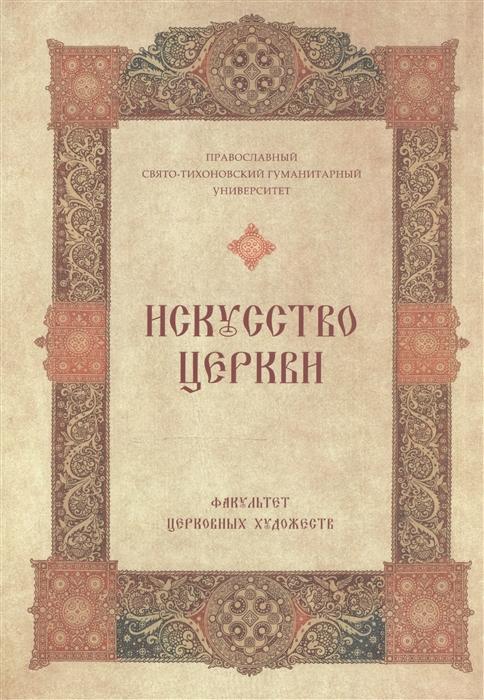 Искусство Церкви Факультет Церковных художеств православного Свято-Тихоновского гуманитарного университета 1992-2007