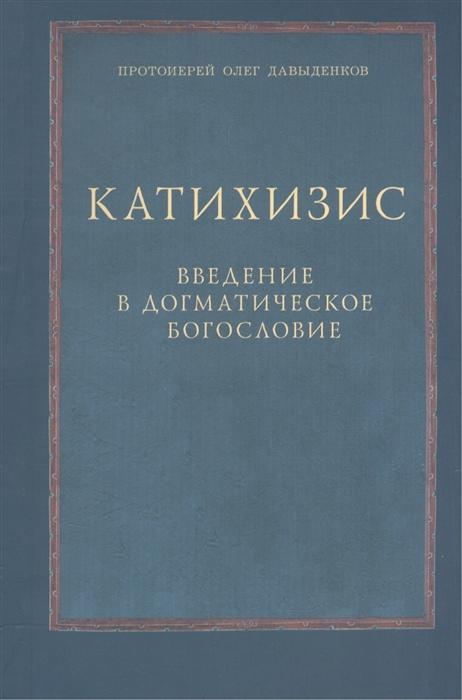 Протоиерей Олег Давыденков Катихизис Введение в догматическое богословие Курс лекций протоиерей олег стеняев как защитить православие с библией в руках