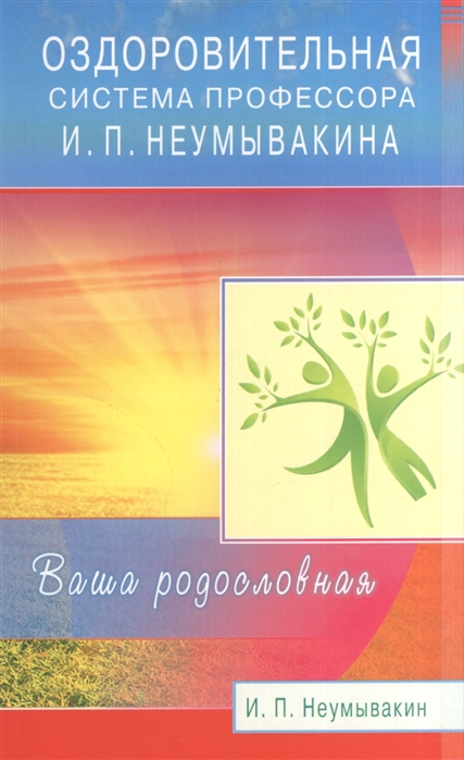 Неумывакин И. Оздоровительная система профессора И П Неумывакина Ваша родословная