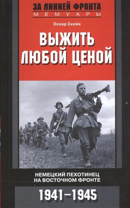 Скейя О. Выжить любой ценой Немецкий пехотинец на Восточном фронте 1941-1945 гвоздев с выжить любой ценой