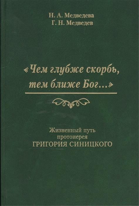 Медведева Н., Медведев Г. Чем глубже скорбь тем ближе Бог Жизненный путь протоиерея Григория Синицкого