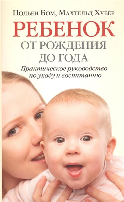 Бом П., Хубер М. Ребенок от рождения до года Практическое руководство по уходу и воспитанию