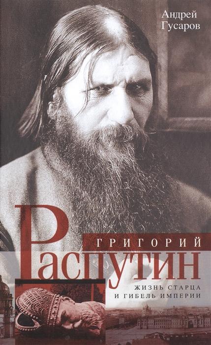 Григорий Распутин Жизнь старца и гибель империи
