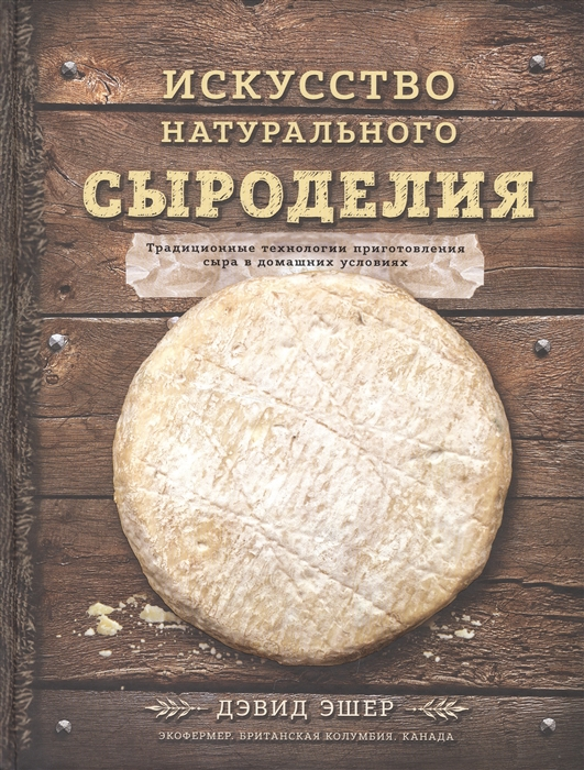 Эшер Д. Искусство натурального сыроделия Традиционные технологии приготовления сыра в домашних условиях