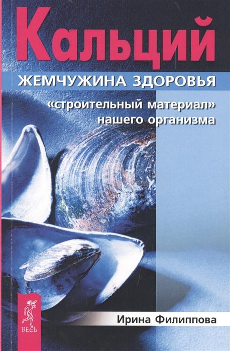 Филиппова И. Кальций - жемчужина здоровья Строительный материал нашего организма цена и фото