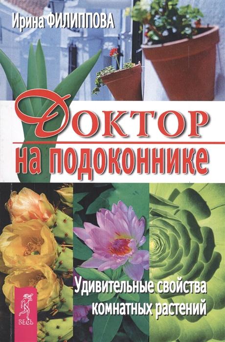 Филиппова И. Доктор на подоконнике Удивительные свойства комнатных растений е а власенко целительные свойства комнатных растений