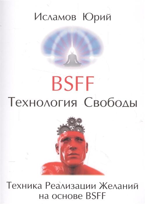 Исламов Ю. BSFF Технология свободы Техника Реализации Желаний на основе BSFF