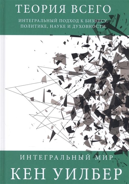 Уилбер К. Теория всего Интегральный подход к бизнесу политике науке и духовности