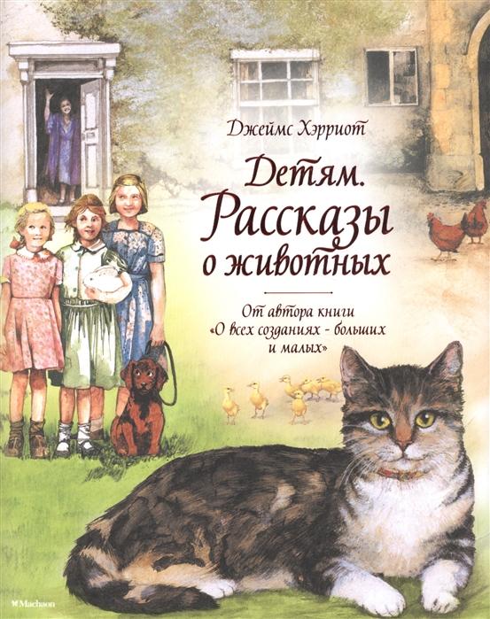 Хэрриот Дж. Детям Рассказы о животных От автора книги О всех созданиях - больших и малых
