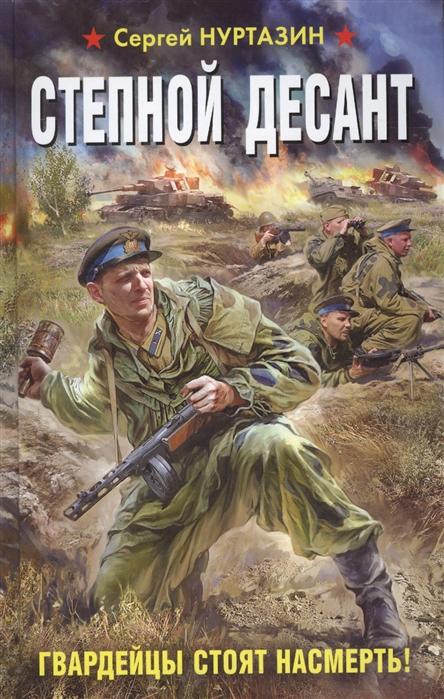 Нуртазин С. Степной десант Гвардейцы стоят насмерть валин юрий десант стоит насмерть операция багратион