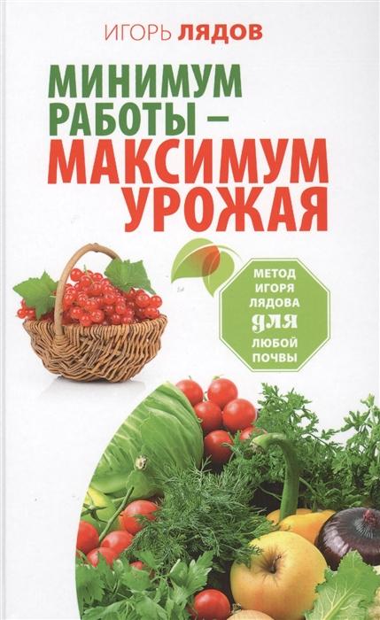 Лядов И. Минимум работы - максимум урожая Метод Игоря Лядова для любой почвы