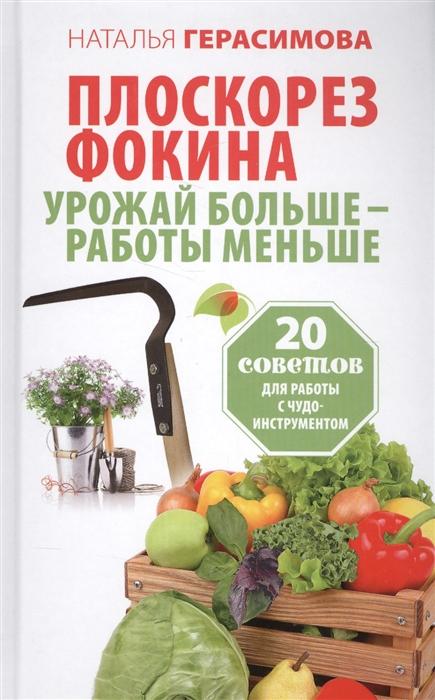 Герасимова Н. Плоскорез Фокина Урожай больше - работы меньше 20 советов для работы с чудо-инструментом