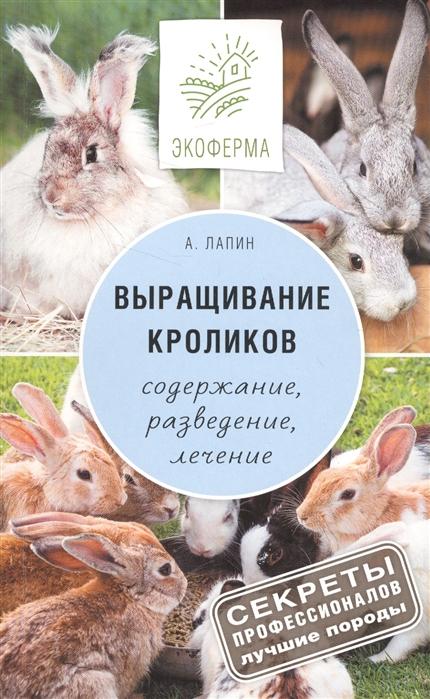 Лапин А. Выращивание кроликов Как содержать разводить и лечить - советы профессионалов Лучшие породы лапин а выращивание кроликов содержание разведение лечение