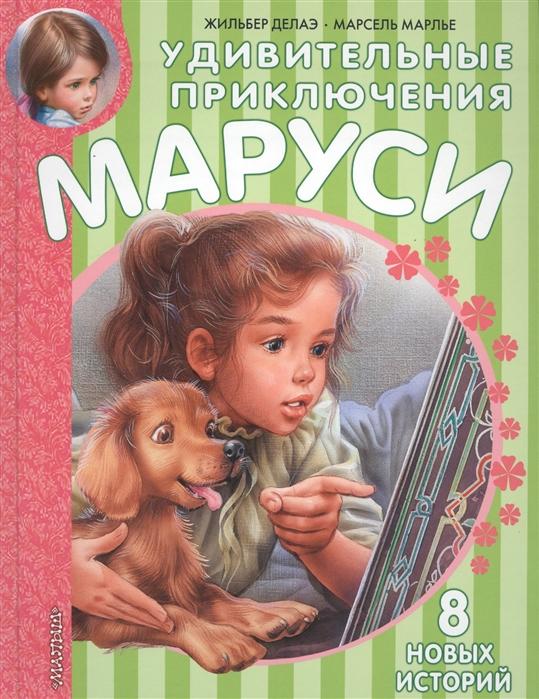 Делаэ Ж., Марлье М. Удивительные приключения Маруси 8 новых историй марлье м делаэ ж маруся маленькая принцесса