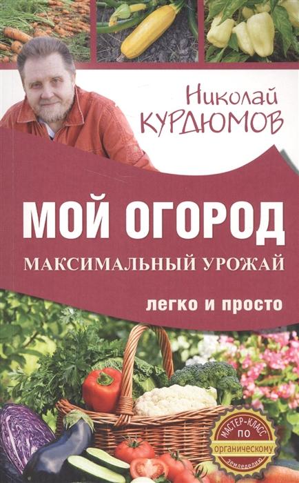Курдюмов Н. Мой огород Максимальный урожай легко и просто недорого