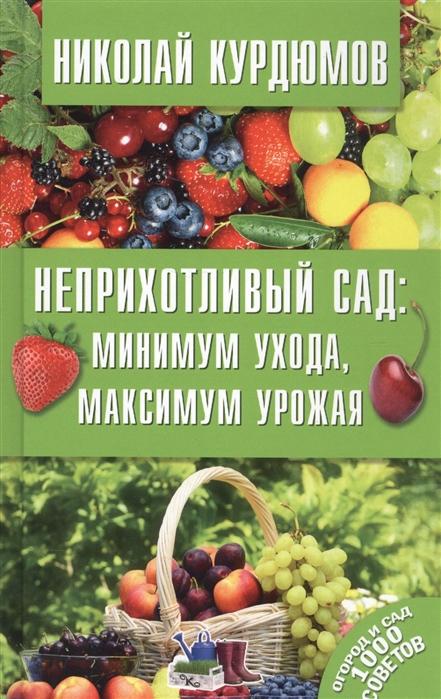 Курдюмов Н. Неприхотливый сад минимум ухода максимум урожая недорого