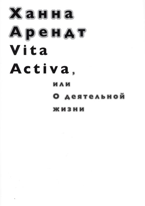 Арендт Х. Vita Activa или О деятельной жизни цена