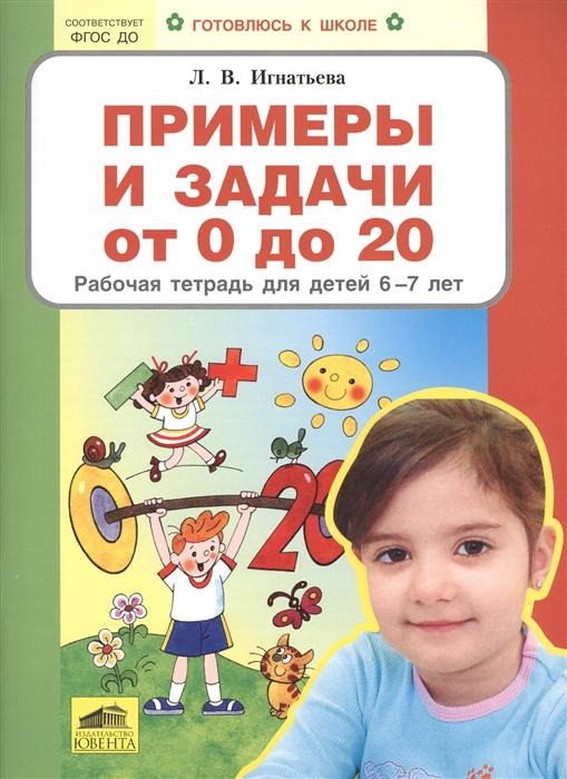 Игнатьева Л. Примеры и задачи от 0 до 20 Рабочая тетрадь для детей 6-7 лет игнатьева л в счёт от 0 до 10 рабочая тетрадь для детей 5 6 лет